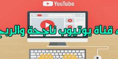 إنشاء قناة يوتيوب ناجحة والربح منها شرح شامل