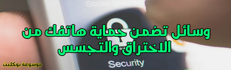 5 وسائل تضمن حماية هاتفك من الاختراق والتجسس