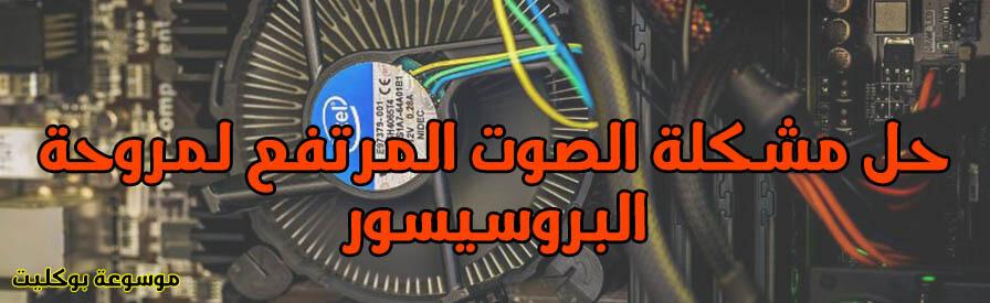 حل مشكلة صوت مروحة البروسيسور المرتفعة في جميع الأجهزة