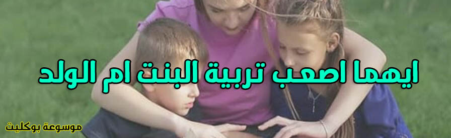 ايهما اصعب تربية البنت ام الولد وما الأخطاء الذي يقع فيها الوالدين