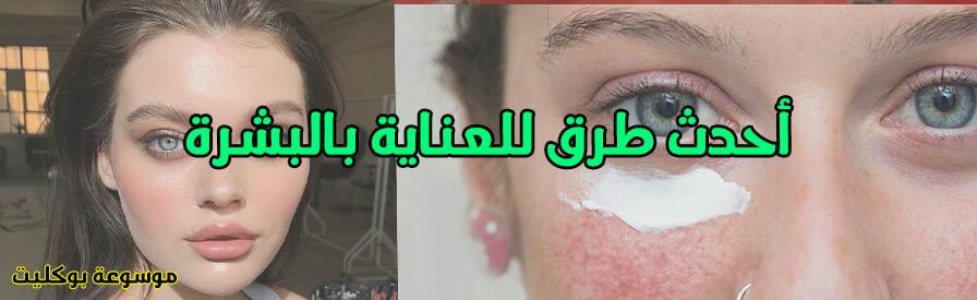 العناية ببشرة الوجه بأحدث الطرق للرجال والسيدات