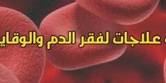 أحدث علاج فقر الدم ومعرفة أسبابه وطرق الوقايه منه