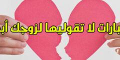 6 عبارات لا تقوليها لزوجك أبداً حتى لا تفقدي حبه لكي